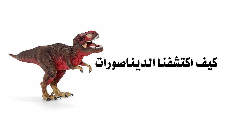 كيف اكتشفنا الديناصورات